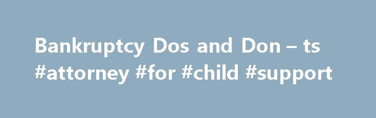 Bankruptcy Dos and Don – ts #attorney #for #child #support http://attorneys.remmont.com/bankruptcy-dos-and-don-ts-attorney-for-child-support/  #bankruptcy attorney miami Call 305-285-9100 What to Do and Not to Do During Bankruptcy Important Things to Know About Bankruptcy There are important things to do and not to do (...Read More)