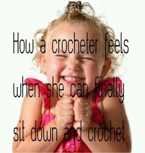 How a crocheter feels when she can finally sit down and crochet!  Haha!