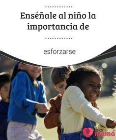 Enséñale al #niño la importancia de #esforzarse La #importancia de esforzarse no solo se encuentra en el #regocijo por nuestros #logros y el orgullo que sentimos por ellos.