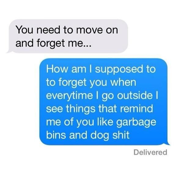 Tell them what they remind you of:   The 22 Best Ways To Handle A Text From An Ex