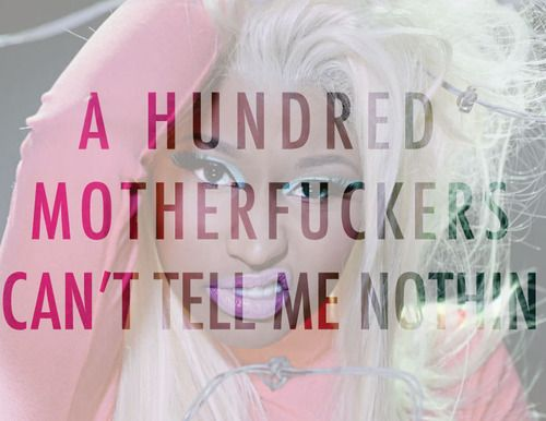 a hundred motherfuckers can't tell me nothin. - nicki minaj, beez in the trap