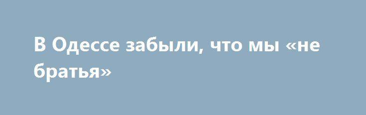В Одессе забыли, что мы «не братья» http://apral.ru/2017/06/14/v-odesse-zabyli-chto-my-ne-bratya/  Хотя большую часть жизни я прожил в Ленинграде и Москве, [...]
