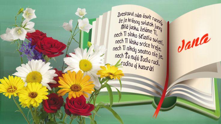Jana Zvestoval nám úsvit ranný,  že je krásny sviatok Jany. Milá Janka želáme Ti,  nech Ti slnko šťastia svieti,  nech Ti láska srdce hreje,  nech Ti nikdy smutno nie je,  nech Ťa majú ľudia radi,  rodina aj kamaráti.