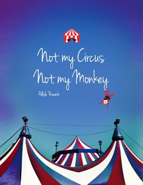 """""""Not my circus. Not my monkey."""" A Polish Proverb meaning """"Not my Problem."""" i'm totally using this."""