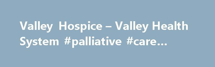 """Valley Hospice – Valley Health System #palliative #care #cancer http://hotel.nef2.com/valley-hospice-valley-health-system-palliative-care-cancer/  #valley hospice # """"You matter to the last moment of your life, and we will do all we can, not only to help you die peacefully, but to live until you die ."""" – Dame Cicely Saunders, Founder of the Modern Hospice Movement (Nurse, Social Worker, Physician, and Writer) Valley Hospice is a not-for-profit, Joint […]"""
