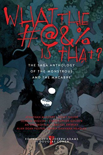 What the #@&% Is That?: The Saga Anthology of the Monstrous and the Macabre edited by John Joseph Adams