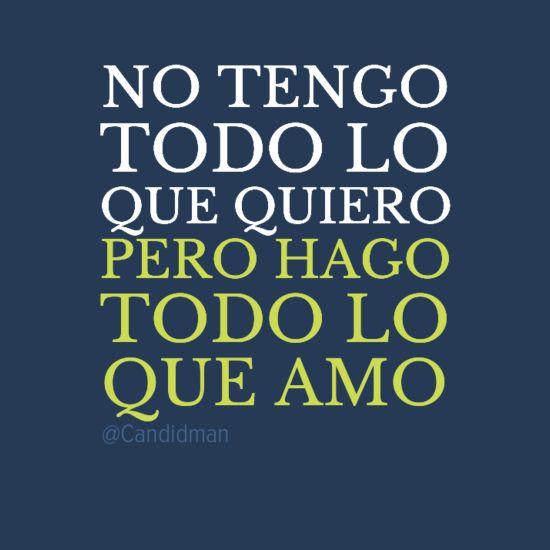 """""""No tengo todo lo que #Quiero, pero hago todo lo que #Amo"""". #Citas #Frases @Candidman"""