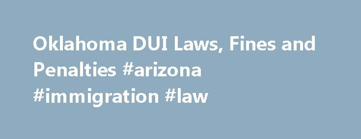 Oklahoma DUI Laws, Fines and Penalties #arizona #immigration #law http://laws.nef2.com/2017/05/02/oklahoma-dui-laws-fines-and-penalties-arizona-immigration-law/  #oklahoma laws # Oklahoma DUI Laws, Fines and Penalties Disclaimer: We try to keep the information provided here up to date. However, laws often change, as do their interpretation and application. Different jurisdictions within a state may enforce the laws in different ways. For that reason, we recommended that you seek the advice…