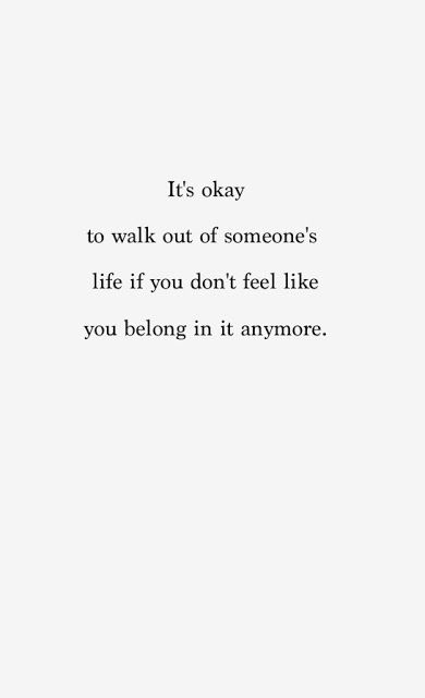 it's ok to walk out of someone's life if you don't feel like you belong in it anymore