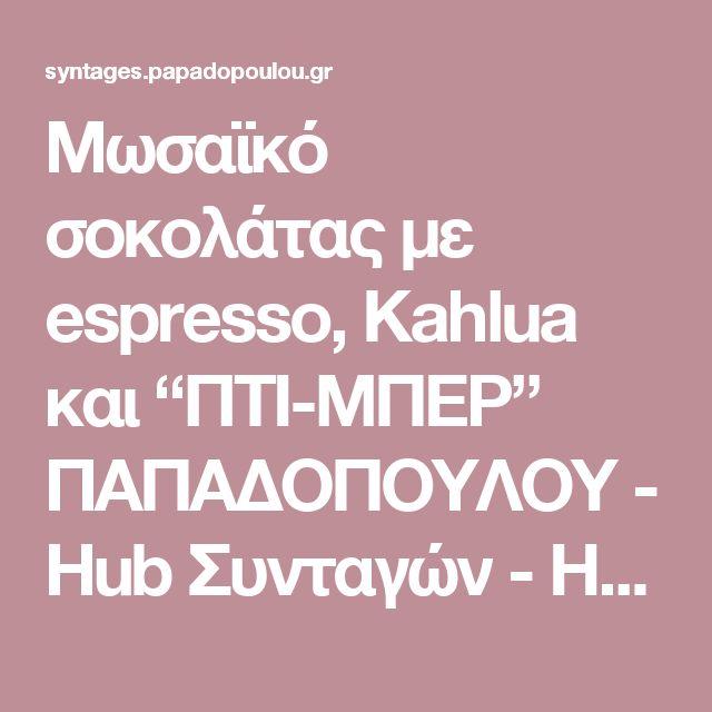 """Μωσαϊκό σοκολάτας με espresso, Kahlua και """"ΠΤΙ-ΜΠΕΡ"""" ΠΑΠΑΔΟΠΟΥΛΟΥ - Hub Συνταγών - Hub Συνταγών"""