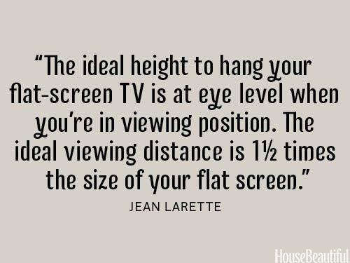 """The ideal height to hang your flat-screen TV is at eye level when you're in viewing position. The ideal viewing distance is 1 1/2 times the size of your flat screen."" ~ Jean Larette"
