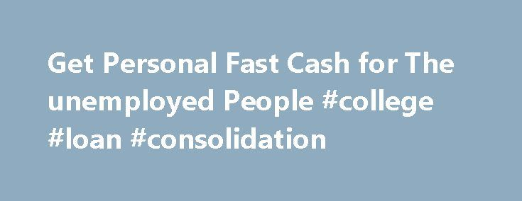 Get Personal Fast Cash for The unemployed People #college #loan #consolidation http://loan.remmont.com/get-personal-fast-cash-for-the-unemployed-people-college-loan-consolidation/  #loans for the unemployed # Personal Loans for Unemployed -No Credit Check and Fast Approval For persons those looking for unsecured personal loans for unemployed people, you may have a number of real troubles securing them. What is essential to know is that the finest choices for you are those that are offered…