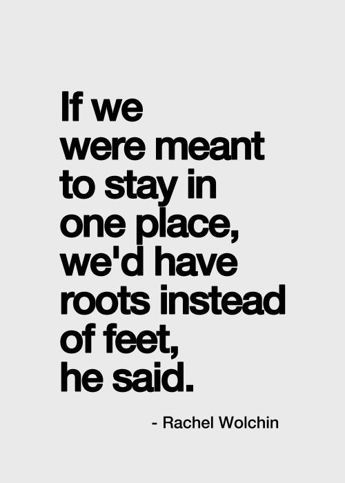 if we were meant to stay in one place, we'd have roots instead of feet, he said. rachel wolchin