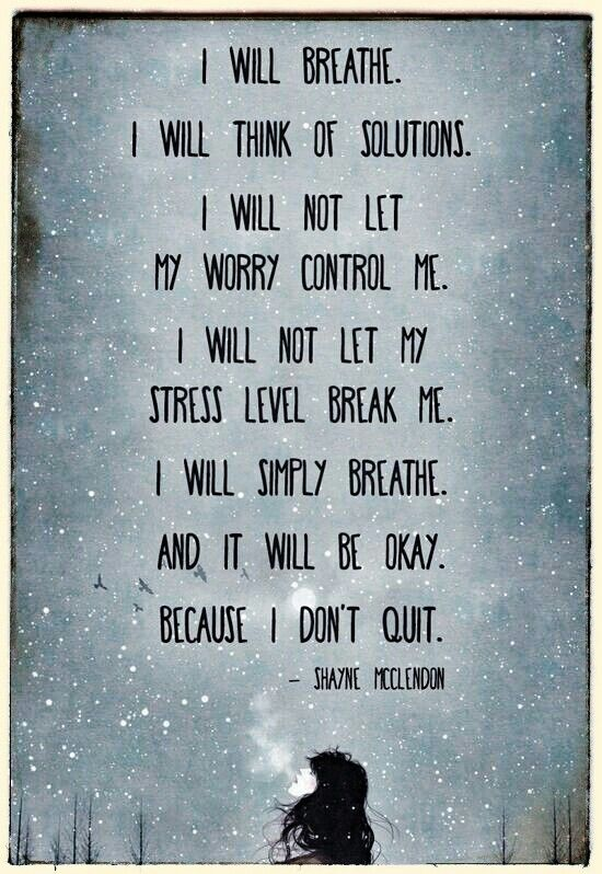 I will breath and it will be okay, because I don't quit.
