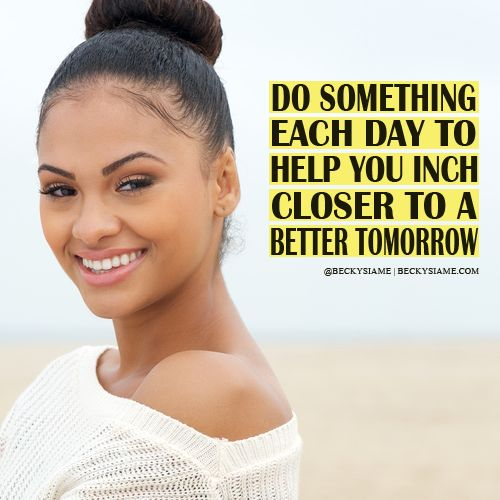 BECKYSIAME.COM   Do something each day to help you inch closer to a better tomorrow.