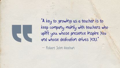 """A key to growing as a teacher is to keep company mainly with teachers who uplift you, whose presence inspire You and whose dedication drives YOU."" - Robert John Meehan"