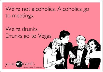 Free, party Ecard: We're not alcoholics. Alcoholics go to meetings.    We're drunks.  Drunks go to Vegas