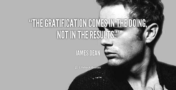 The gratification comes in the doing, not in the results. - James Dean at Lifehack QuotesMore great quotes at http://quotes.lifehack.org/by-author/james-dean/