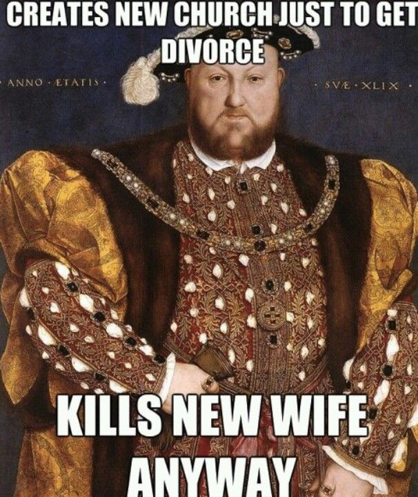 King Henry VIII - Henry Tudor - AHAHAHAH...oh man. Truth.