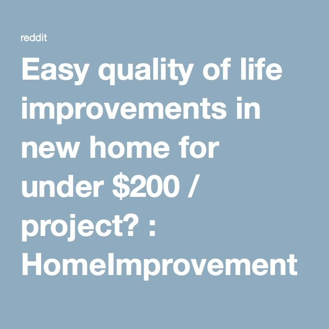 Easy quality of life improvements in new home for under $200 / project? : HomeImprovement