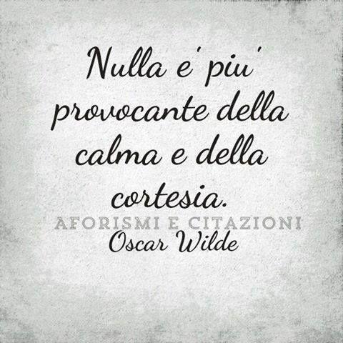 Nulla e' piu' provocante della calma e della cortesia. Wilde