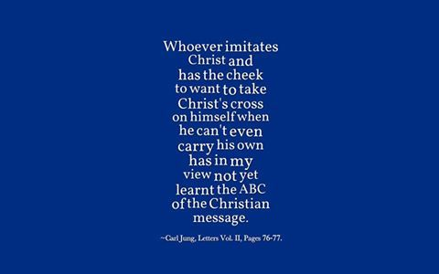 Whoever imitates Christ and has the cheek to want to take Christ's cross on himself when he can't even carry his own has in my view not yet learnt the ABC of the Christian message. ~Carl Jung, Letters Vol. II, Pages 76-77.