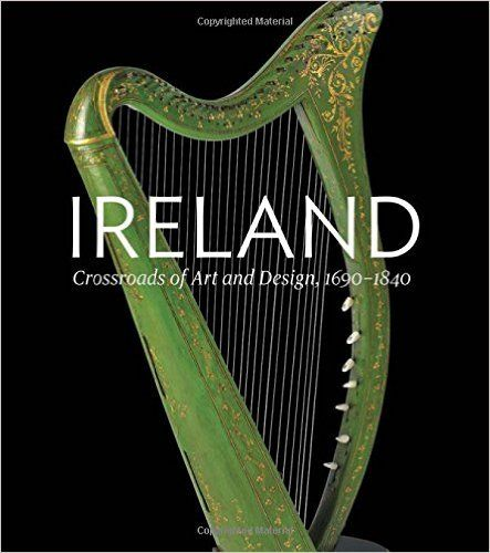 Ireland: Crossroads of Art and Design, 1690–1840: Christopher Monkhouse, William Laffan, Leslie Fitzpatrick: 9780300210606: Amazon.com: Books
