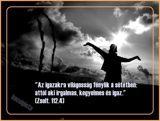 """""""Az igazakra világosság fénylik a sötétben: attól aki irgalmas, kegyelmes és igaz.""""  (Zsolt. 112:4,)"""