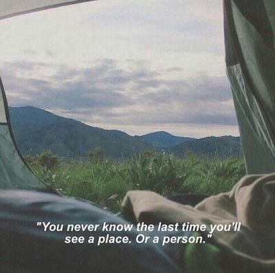 You'll never know if its the last time you will see that place or that person