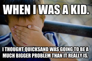 I literally used to worry abt quick sand as a child....