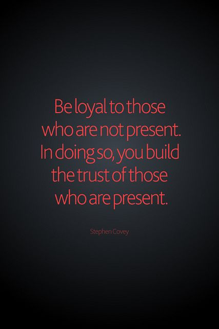 """""""Be loyal to those who are not present.  In doing so, we build the trust of those who are present."""" - Stephen Covey"""
