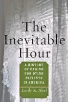 The inevitable hour : a history of caring for dying patients in America / Emily K. Abel. Classmark:  W8.ABE 2