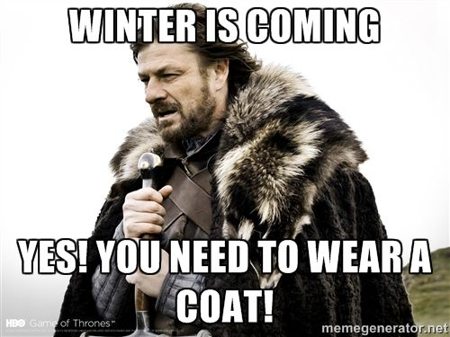 Brace Yourselves Winter Is Coming - Winter is coming YES! You need to wear a coat!