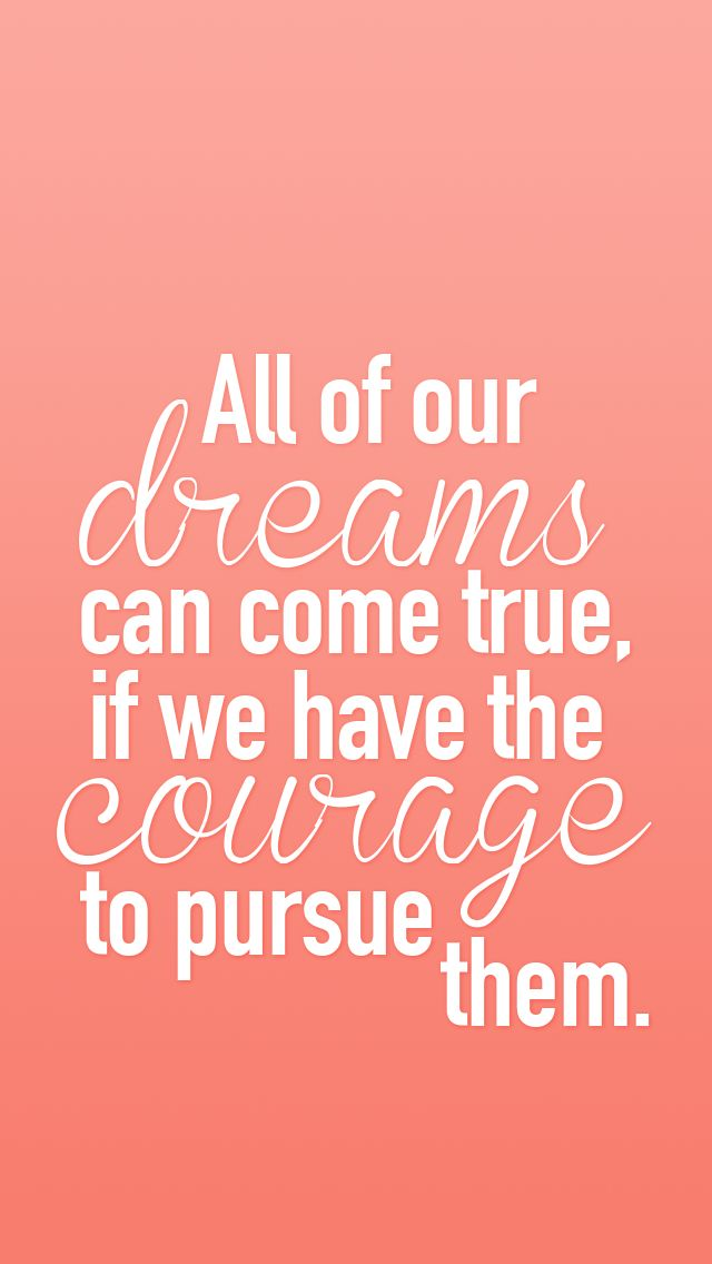 All of our dreams can come true if we have the courage to pursue them. (iPhone wallpaper ...