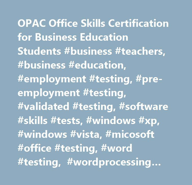 OPAC Office Skills Certification for Business Education Students #business #teachers, #business #education, #employment #testing, #pre-employment #testing, #validated #testing, #software #skills #tests, #windows #xp, #windows #vista, #micosoft #office #testing, #word #testing, #wordprocessing #test, #excel #test #testing, #spreadsheets #testing, #powerpoint #testing, #presentation #software #test, #access #test, #database #testing, #outlook #2003 #testing, #quickbooks #testing, #customer…