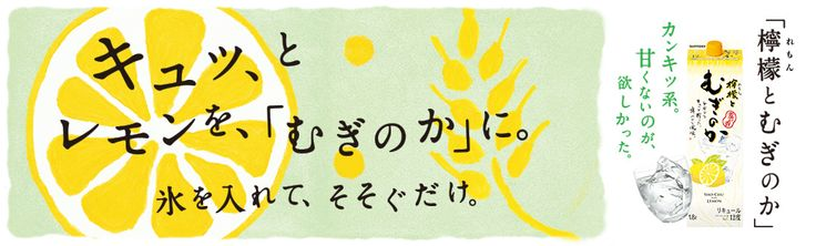 SUNTORY キュッ、とレモンを、「むぎのか」に。氷を入れて、そそぐだけ。「檸檬とむぎのか」