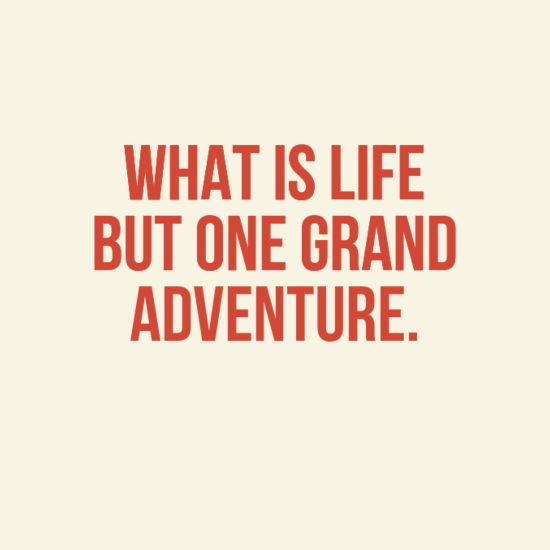 Perfect What Is Life But One Grand Adventure.