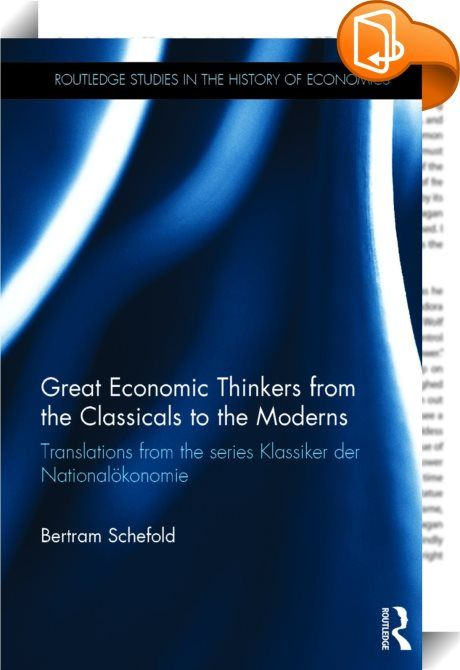 Great Economic Thinkers from the Classicals to the Moderns    :  This is the opus magnum of one of the world's most renowned experts on the history of economic thought, Bertram Schefold. It contains commentaries from the series Klassiker der Nationalökonomie (Classics of Economics), which have been translated into English for the first time. Schefold's choices of authors for this series, which he has edited since 1991, and his comments on the various re-edited works, are proof of his h...