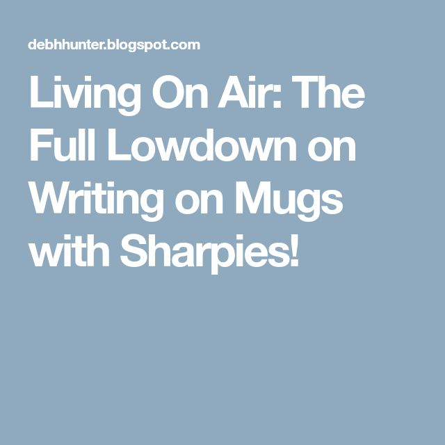 Living On Air: The Full Lowdown on Writing on Mugs with Sharpies!