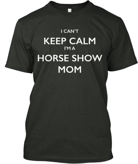 I CAN'T KEEP CALM I'M A HORSE SHOW MOM!! | Teespring