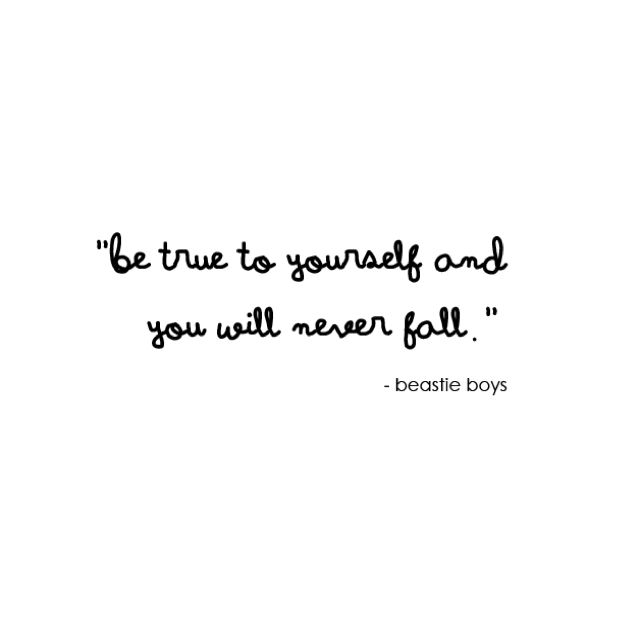 """""""Be true to yourself and you will never fall."""" - Beastie Boys"""
