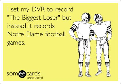 I set my DVR to record 'The Biggest Loser' but instead it records Notre Dame football games.
