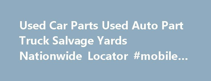 Used Car Parts Used Auto Part Truck Salvage Yards Nationwide Locator #mobile #auto #repair http://auto.remmont.com/used-car-parts-used-auto-part-truck-salvage-yards-nationwide-locator-mobile-auto-repair/  #auto salvage yards # Find Used Car Parts Online Use Auto Parts Free locating service by clicking HERE-USED CAR PARTS REQUEST FORM . Locate your used auto parts and buy it online! Auto Salvage Yard Members will send price and availability directly to you. Locate used engines, used…