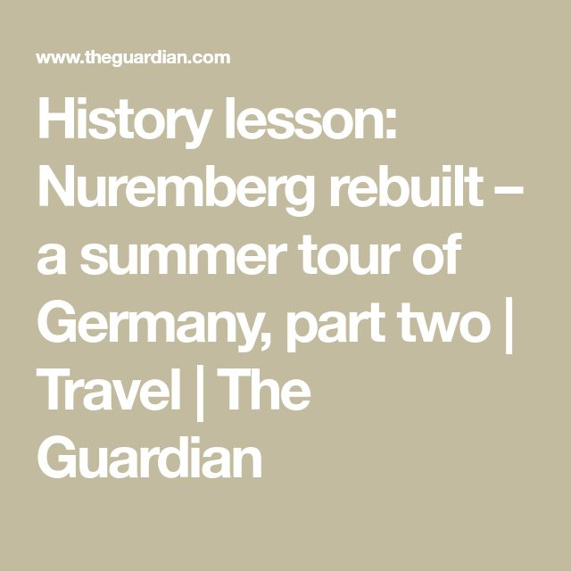 History lesson: Nuremberg rebuilt – a summer tour of Germany, part two