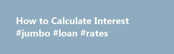 How to Calculate Interest #jumbo #loan #rates http://loan.remmont.com/how-to-calculate-interest-jumbo-loan-rates/  #calculate interest on loan # Things You'll Need Know what the entire amount drawing interest is. This is the principal. For this example, let's say the principal is $10,000. Decide if you want to calculate simple interest or compound interest. Simple interest is a one-time charge. Compound interest builds on itself from one period to…The post How to Calculate Interest #jumbo…