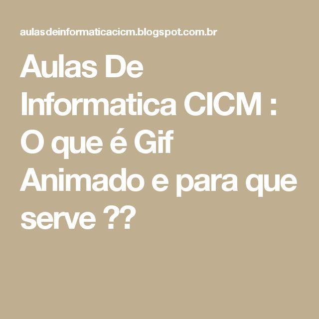 Aulas De Informatica CICM  : O que é Gif Animado e para que serve ??