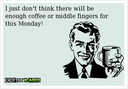 I just don't think there will be enough coffee or middle fingers for this Monday!