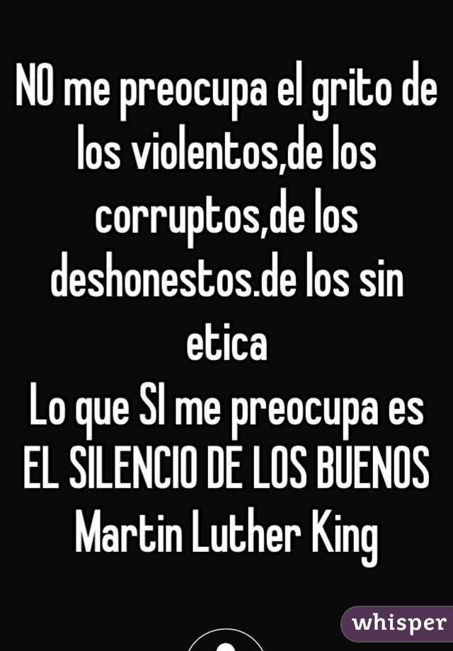No me preocupael grito de los violentos,de los corruptos,de los deshonestos,de los sin ética.Lo que más me preocupaes el silencio de los buenos.(Martin Luther King) - Buscar con Google