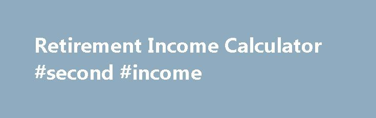 Retirement Income Calculator #second #income http://incom.nef2.com/2017/05/03/retirement-income-calculator-second-income/  #income annuity calculator # Retirement Income Calculator Annuities are still one of the most popular ways for people to convert their pension savings into an annual income in order to fund their retirement. The amount you receive will depend on a number of factors, such as the age you wish to buy your annuity, the […]