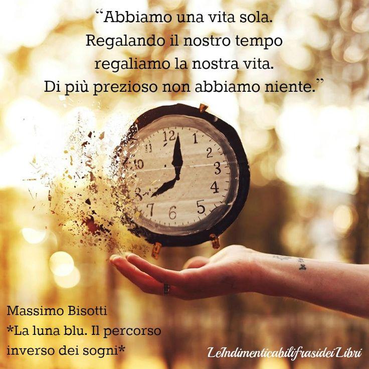 """""""Abbiamo una vita sola. Regalando il nostro tempo regaliamo la nostra vita. Di più prezioso non abbiamo niente."""" Massimo Bisotti - La luna blu. Il percorso inverso dei sogni"""